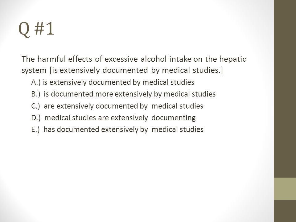 Q #1 The harmful effects of excessive alcohol intake on the hepatic system [is extensively documented by medical studies.]